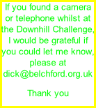 If you found a camera or telephone whilst at the Downhill Challenge, I would be grateful if you could let me know, please at dick@belchford.org.uk Thank you